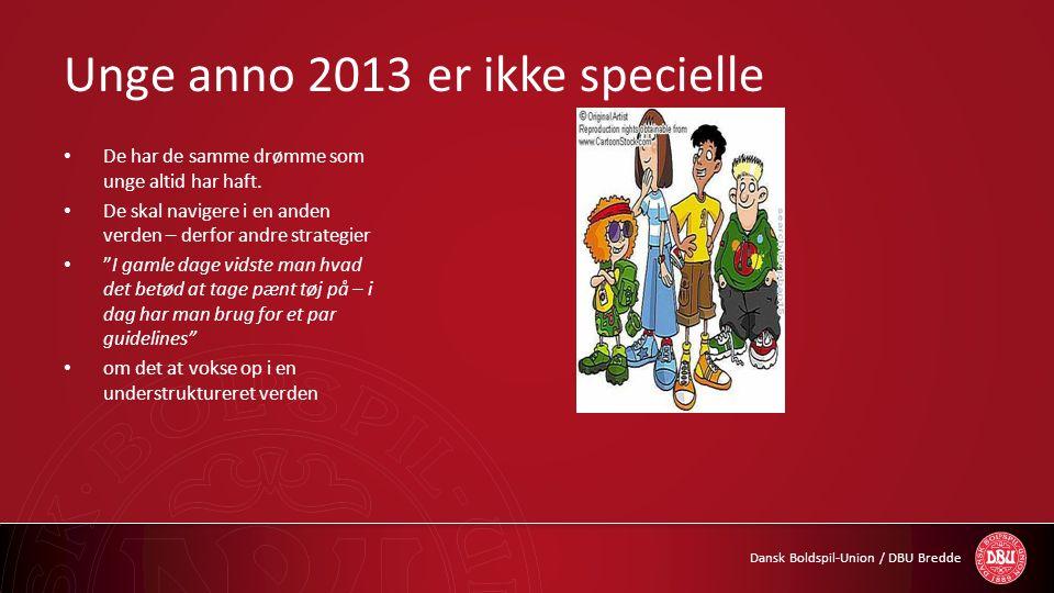 Dansk Boldspil-Union / DBU Bredde Unge anno 2013 er ikke specielle • De har de samme drømme som unge altid har haft. • De skal navigere i en anden ver