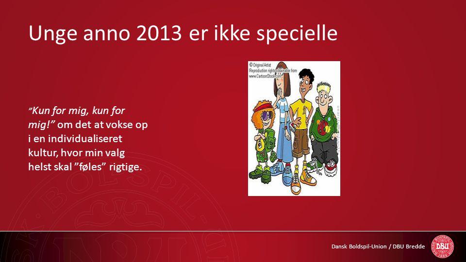 """Dansk Boldspil-Union / DBU Bredde Unge anno 2013 er ikke specielle """" Kun for mig, kun for mig!"""" om det at vokse op i en individualiseret kultur, hvor"""