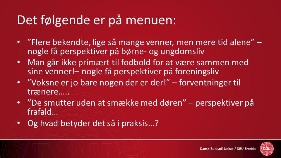 """Dansk Boldspil-Union / DBU Bredde Det følgende er på menuen: • """" Flere bekendte, lige så mange venner, men mere tid alene"""" – nogle få perspektiver på"""