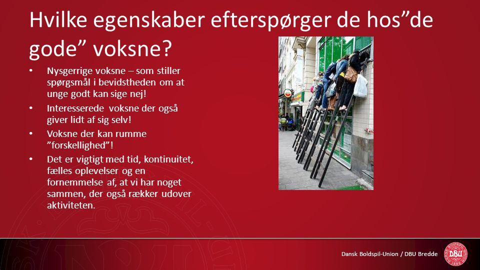 """Dansk Boldspil-Union / DBU Bredde Hvilke egenskaber efterspørger de hos""""de gode"""" voksne? • Nysgerrige voksne – som stiller spørgsmål i bevidstheden om"""