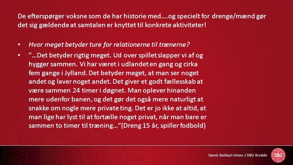 Dansk Boldspil-Union / DBU Bredde De efterspørger voksne som de har historie med….og specielt for drenge/mænd gør det sig gældende at samtalen er knyt