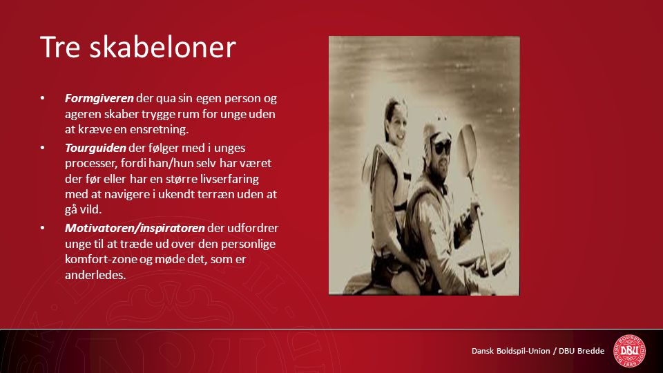 Dansk Boldspil-Union / DBU Bredde Tre skabeloner • Formgiveren der qua sin egen person og ageren skaber trygge rum for unge uden at kræve en ensretnin