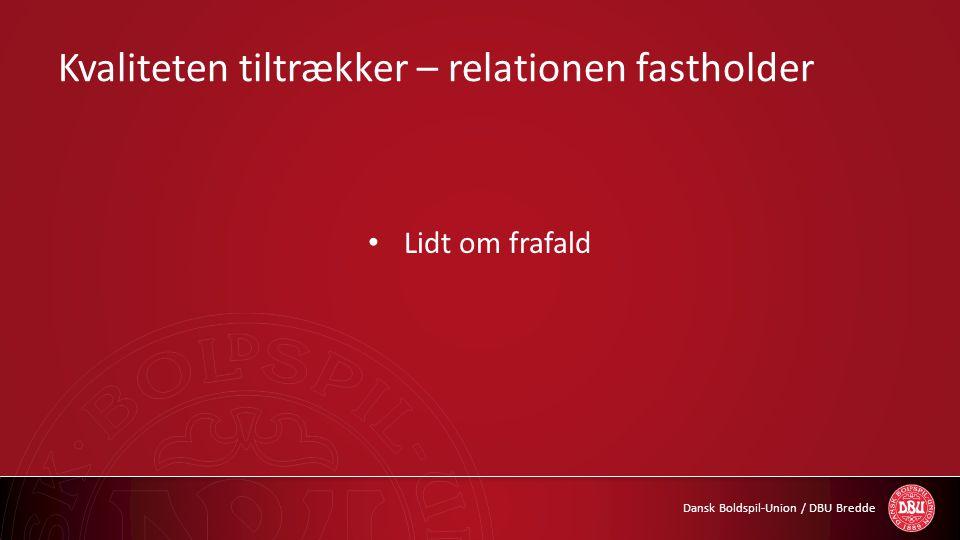Dansk Boldspil-Union / DBU Bredde Kvaliteten tiltrækker – relationen fastholder • Lidt om frafald