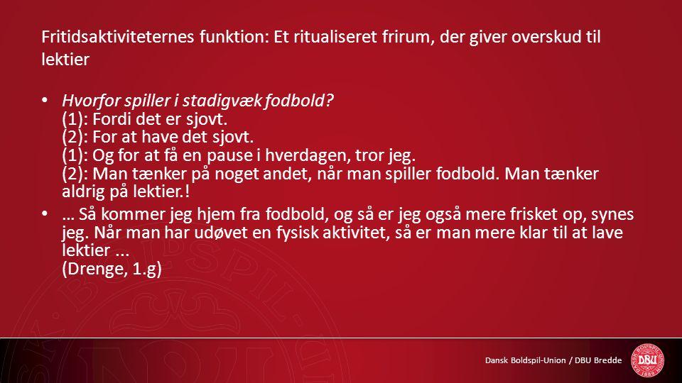 Dansk Boldspil-Union / DBU Bredde Fritidsaktiviteternes funktion: Et ritualiseret frirum, der giver overskud til lektier • Hvorfor spiller i stadigvæk