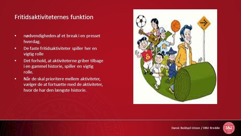 Dansk Boldspil-Union / DBU Bredde Fritidsaktiviteternes funktion • nødvendigheden af et break i en presset hverdag. • De faste fritidsaktiviteter spil