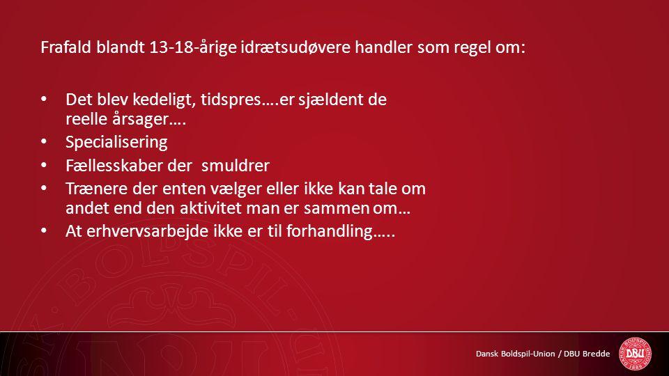 Dansk Boldspil-Union / DBU Bredde Frafald blandt 13-18-årige idrætsudøvere handler som regel om: • Det blev kedeligt, tidspres….er sjældent de reelle