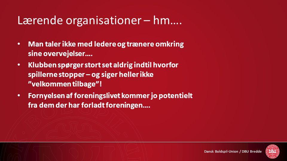 Dansk Boldspil-Union / DBU Bredde Lærende organisationer – hm…. • Man taler ikke med ledere og trænere omkring sine overvejelser…. • Klubben spørger s