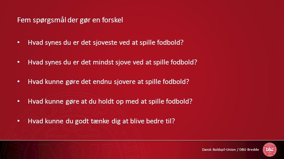 Dansk Boldspil-Union / DBU Bredde Fem spørgsmål der gør en forskel • Hvad synes du er det sjoveste ved at spille fodbold? • Hvad synes du er det minds