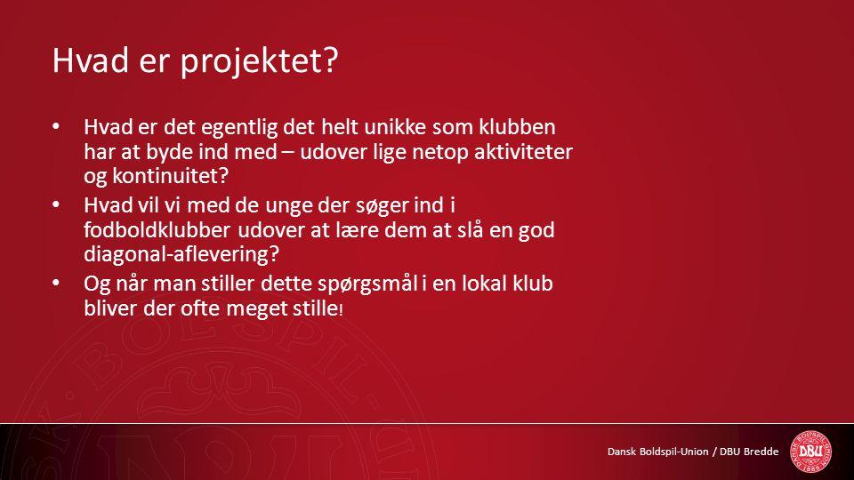 Dansk Boldspil-Union / DBU Bredde Hvad er projektet? • Hvad er det egentlig det helt unikke som klubben har at byde ind med – udover lige netop aktivi