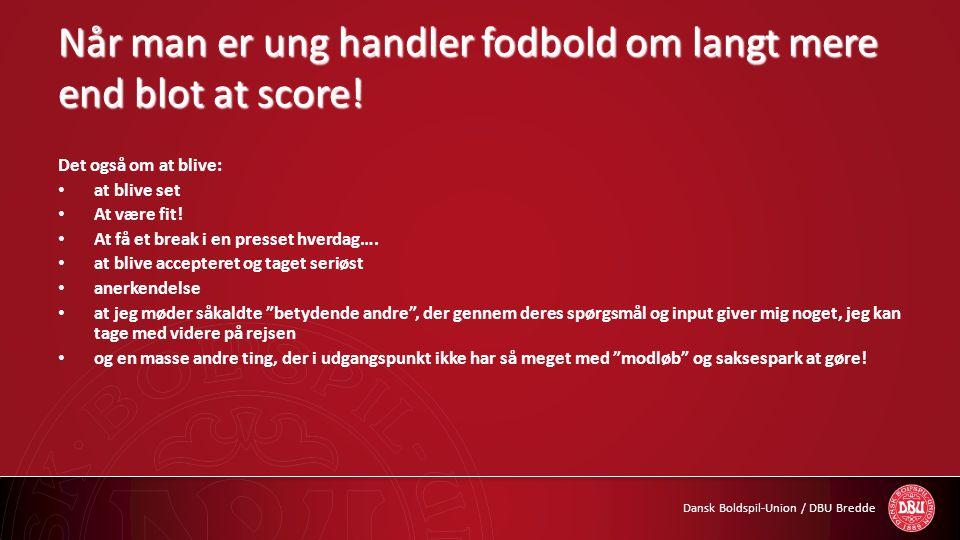 Dansk Boldspil-Union / DBU Bredde Når man er ung handler fodbold om langt mere end blot at score! Det også om at blive: • at blive set • At være fit!