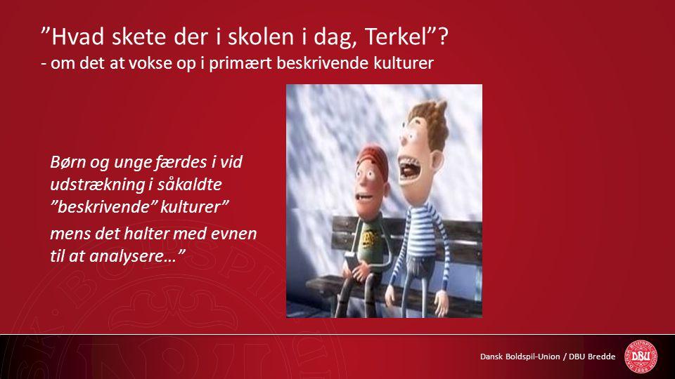 """Dansk Boldspil-Union / DBU Bredde """"Hvad skete der i skolen i dag, Terkel""""? - om det at vokse op i primært beskrivende kulturer Børn og unge færdes i v"""
