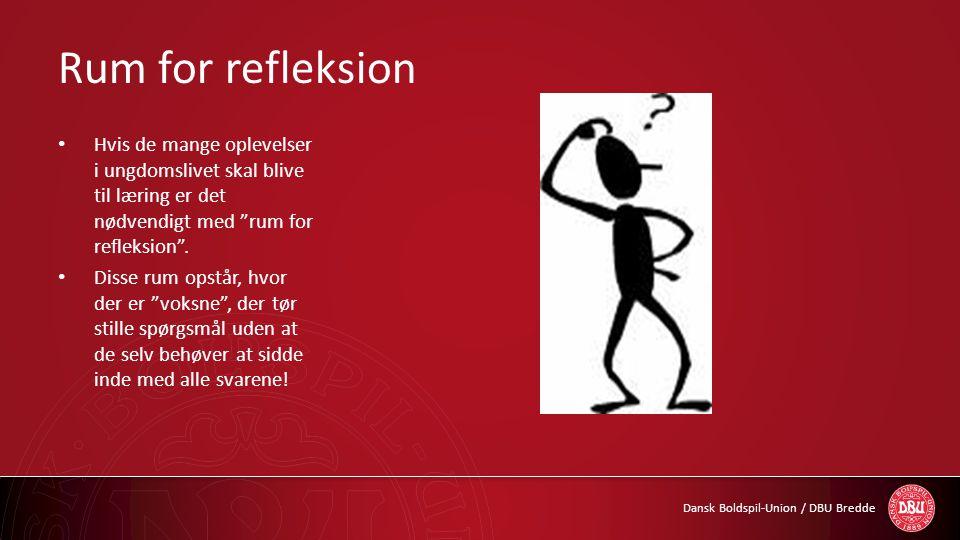 """Dansk Boldspil-Union / DBU Bredde Rum for refleksion • Hvis de mange oplevelser i ungdomslivet skal blive til læring er det nødvendigt med """"rum for re"""