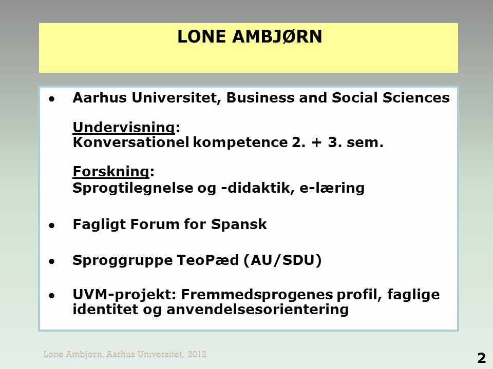 -Undervisningen i spansk baseres på det kommunikative princip -Udvikling af kommunikativ kompetence -Fagets discipliner fokuserer på anvendelsesaspektet 3 Lone Ambjørn, Aarhus Universitet, 2012