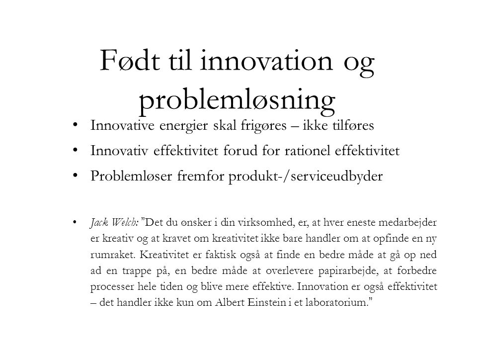 Født til innovation og problemløsning • Innovative energier skal frigøres – ikke tilføres • Innovativ effektivitet forud for rationel effektivitet • P