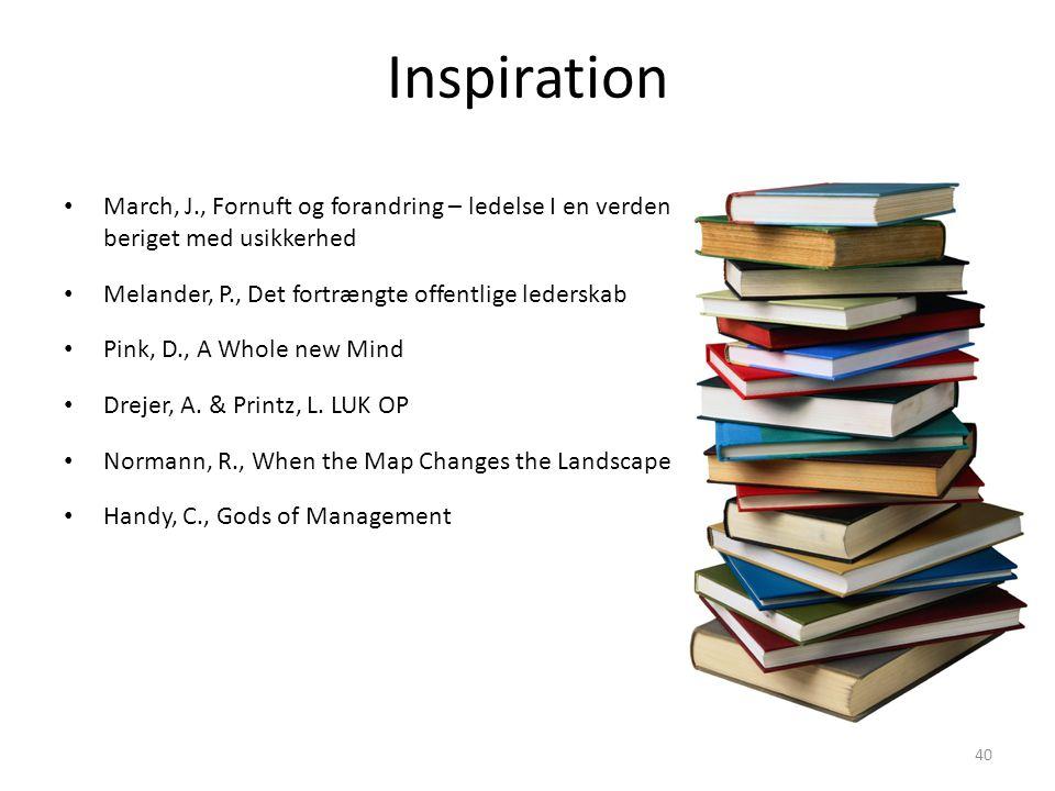 Inspiration • March, J., Fornuft og forandring – ledelse I en verden beriget med usikkerhed • Melander, P., Det fortrængte offentlige lederskab • Pink, D., A Whole new Mind • Drejer, A.