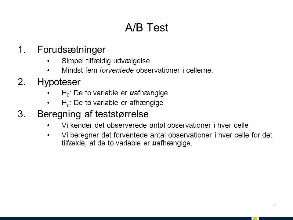 5 A/B Test 1.Forudsætninger •Simpel tilfældig udvælgelse. •Mindst fem forventede observationer i cellerne. 2.Hypoteser •H 0 : De to variable er uafhæn