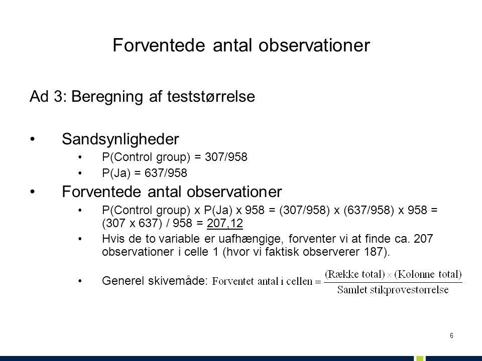 6 Forventede antal observationer Ad 3: Beregning af teststørrelse •Sandsynligheder •P(Control group) = 307/958 •P(Ja) = 637/958 •Forventede antal obse
