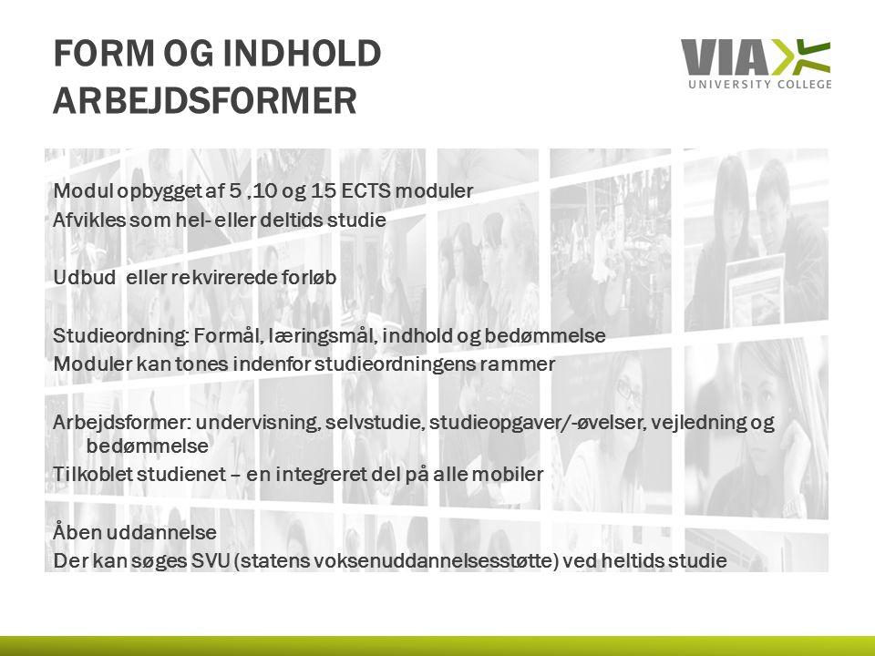 FORM OG INDHOLD ARBEJDSFORMER Modul opbygget af 5,10 og 15 ECTS moduler Afvikles som hel- eller deltids studie Udbud eller rekvirerede forløb Studieor