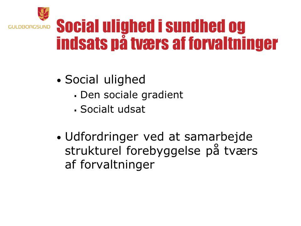 Social ulighed i sundhed og indsats på tværs af forvaltninger • Social ulighed  Den sociale gradient  Socialt udsat • Udfordringer ved at samarbejde strukturel forebyggelse på tværs af forvaltninger