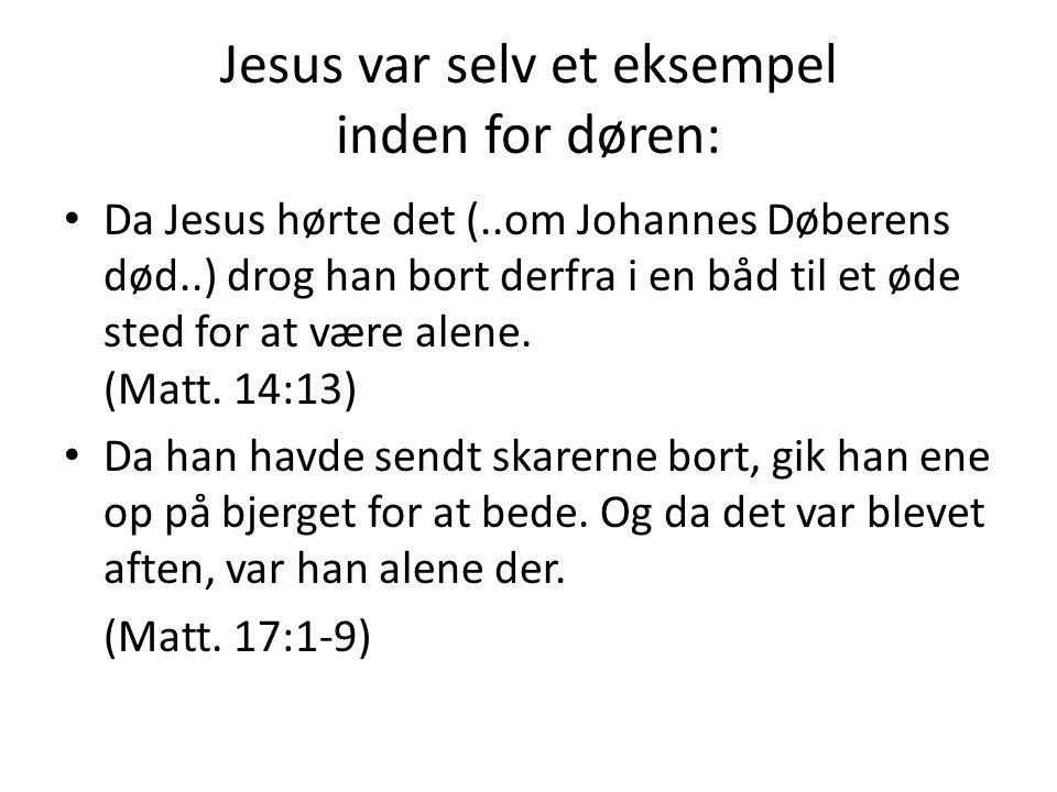 Jesus var selv et eksempel inden for døren: • Da Jesus hørte det (..om Johannes Døberens død..) drog han bort derfra i en båd til et øde sted for at v