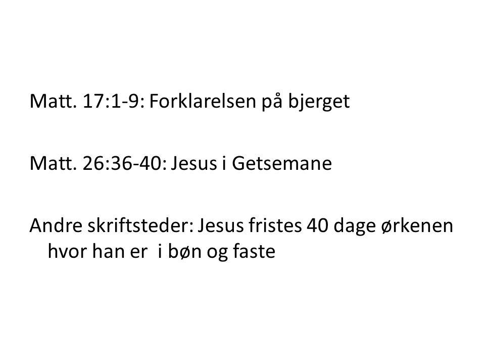 Matt. 17:1-9: Forklarelsen på bjerget Matt. 26:36-40: Jesus i Getsemane Andre skriftsteder: Jesus fristes 40 dage ørkenen hvor han er i bøn og faste