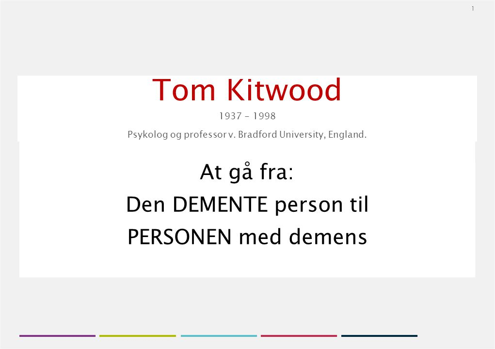 1 Tom Kitwood 1937 - 1998 Psykolog og professor v. Bradford University, England. At gå fra: Den DEMENTE person til PERSONEN med demens