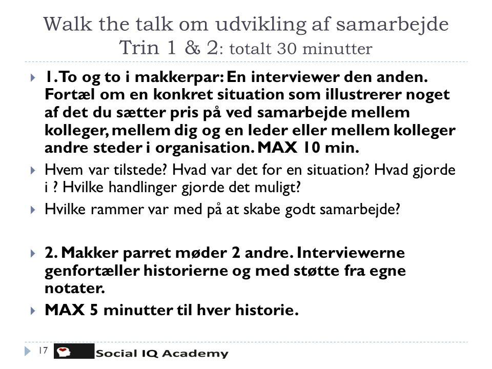 Walk the talk om udvikling af samarbejde Trin 1 & 2 : totalt 30 minutter 17  1. To og to i makkerpar: En interviewer den anden. Fortæl om en konkret