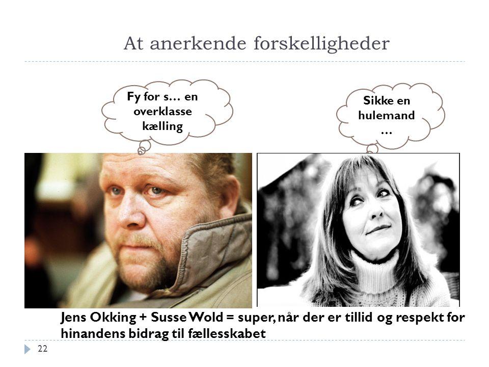 At anerkende forskelligheder 22 Fy for s… en overklasse kælling Sikke en hulemand … Jens Okking + Susse Wold = super, når der er tillid og respekt for