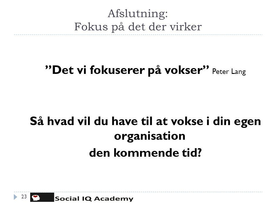 """Afslutning: Fokus på det der virker """"Det vi fokuserer på vokser"""" Peter Lang Så hvad vil du have til at vokse i din egen organisation den kommende tid?"""