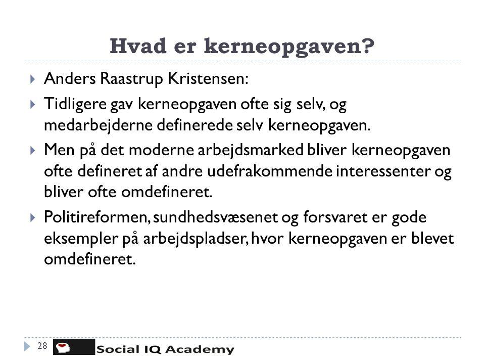 Hvad er kerneopgaven? 28  Anders Raastrup Kristensen:  Tidligere gav kerneopgaven ofte sig selv, og medarbejderne definerede selv kerneopgaven.  Me