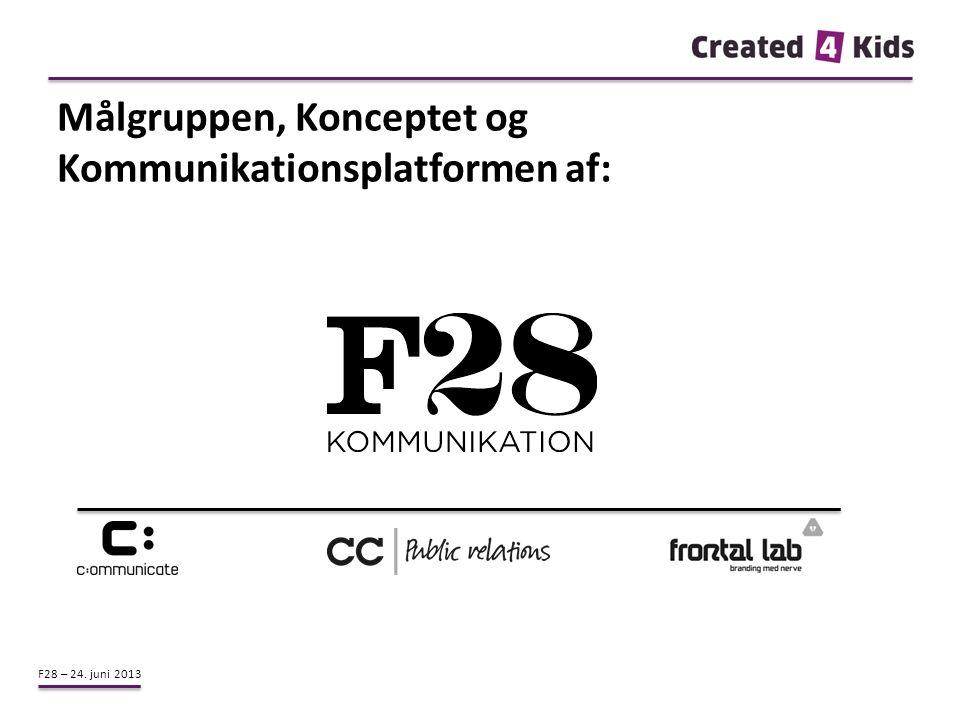 F28 – 24. juni 2013 Målgruppen, Konceptet og Kommunikationsplatformen af: