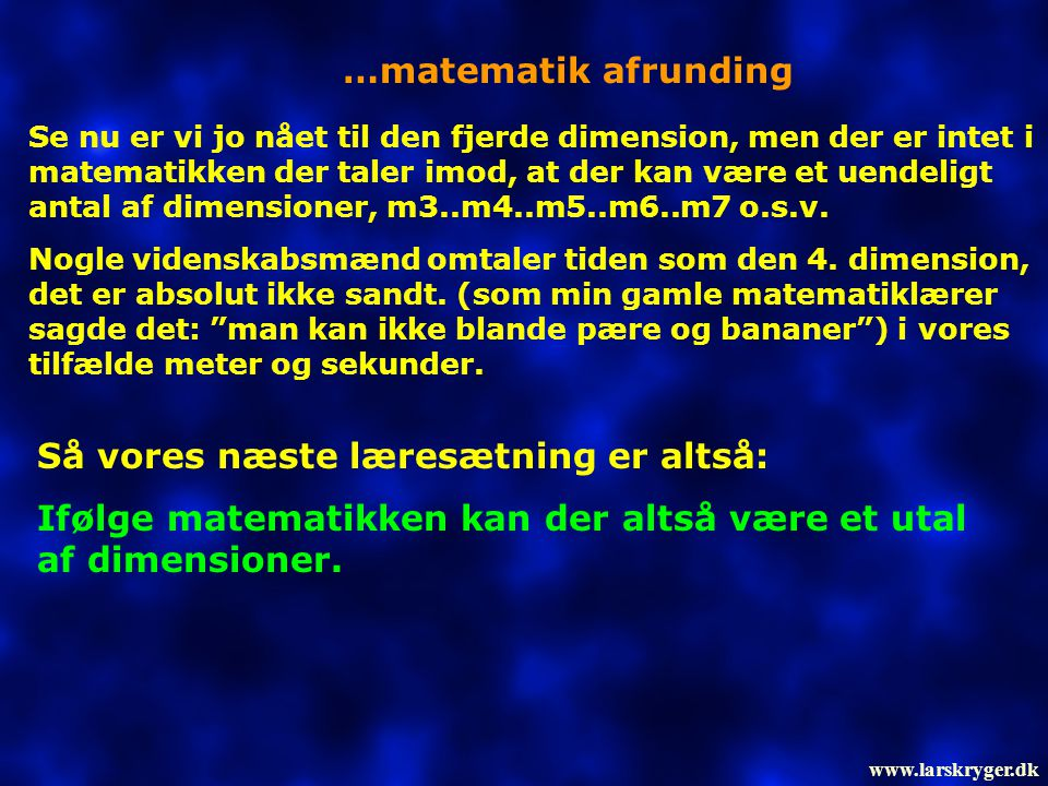 …matematik afrunding Se nu er vi jo nået til den fjerde dimension, men der er intet i matematikken der taler imod, at der kan være et uendeligt antal af dimensioner, m3..m4..m5..m6..m7 o.s.v.