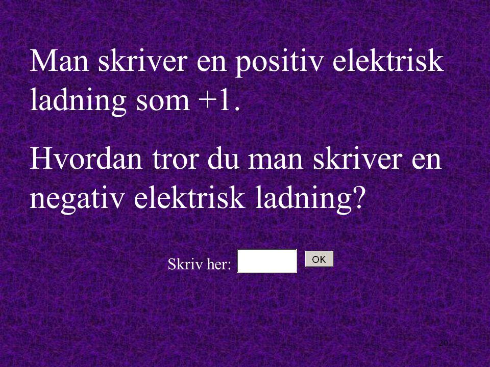 19 Hver proton har 1 positiv elektrisk ladning.Hver elektron har 1 negativ elektrisk ladning.