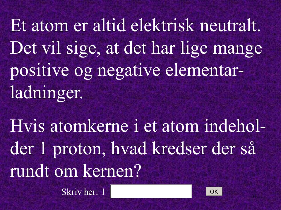 30 Hvilken elektrisk ladning har elektronerne?