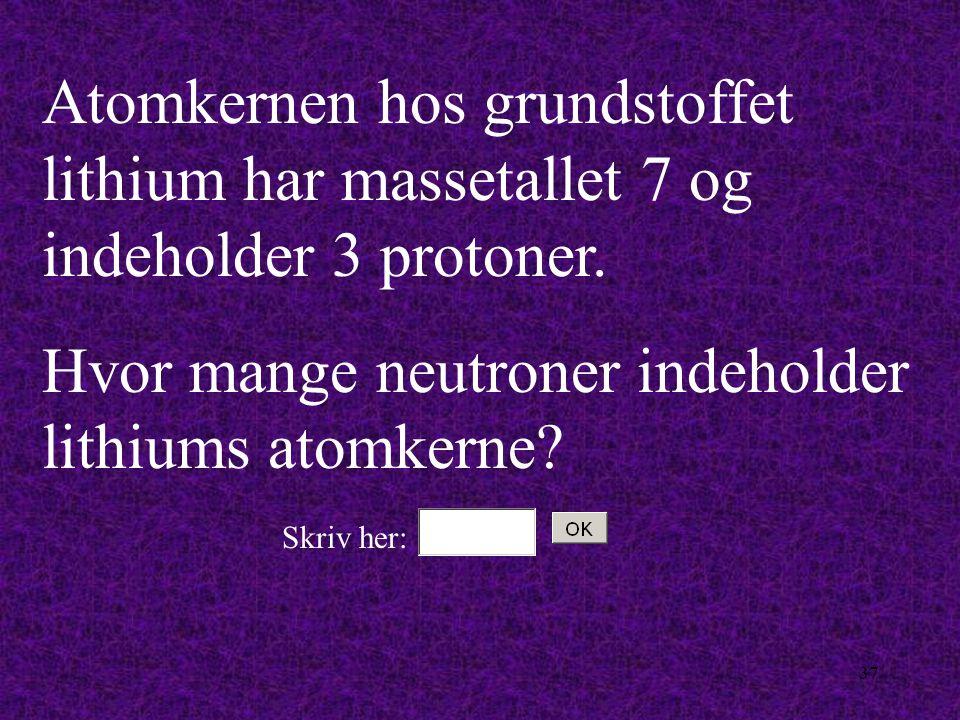 36 En heliumkerne indeholder 2 protoner og 2 neutroner. Hvad er heliumkernens massetal? Skriv her: