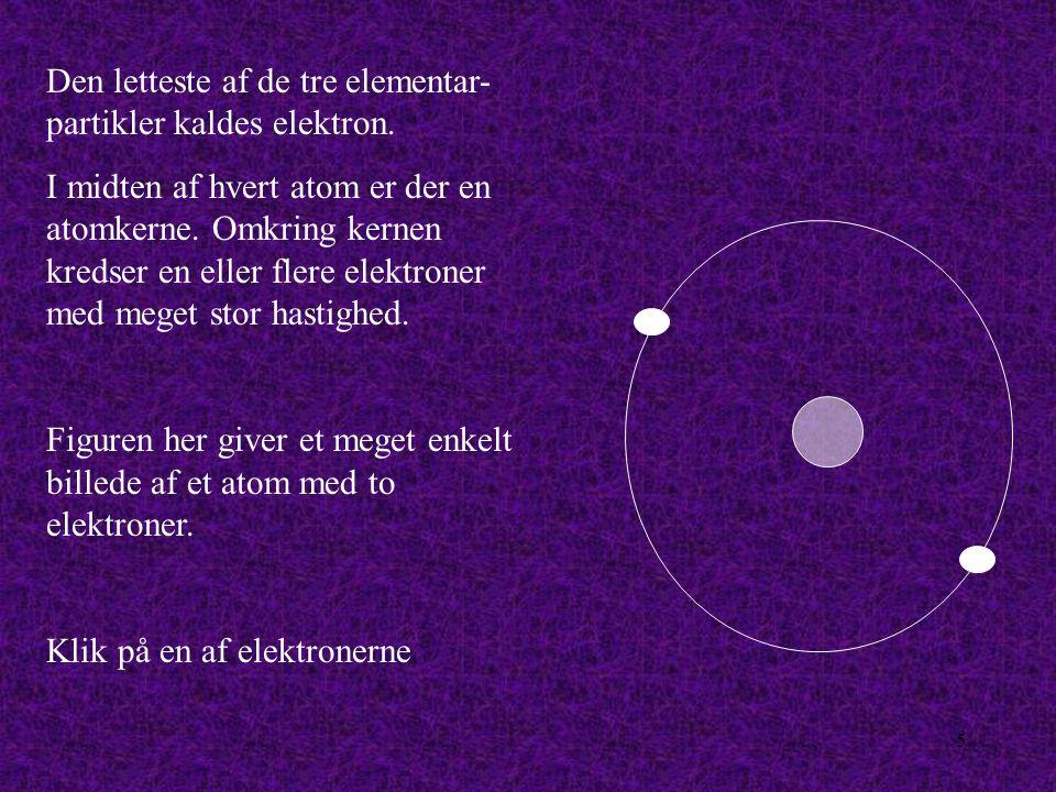 5 Den letteste af de tre elementar- partikler kaldes elektron.