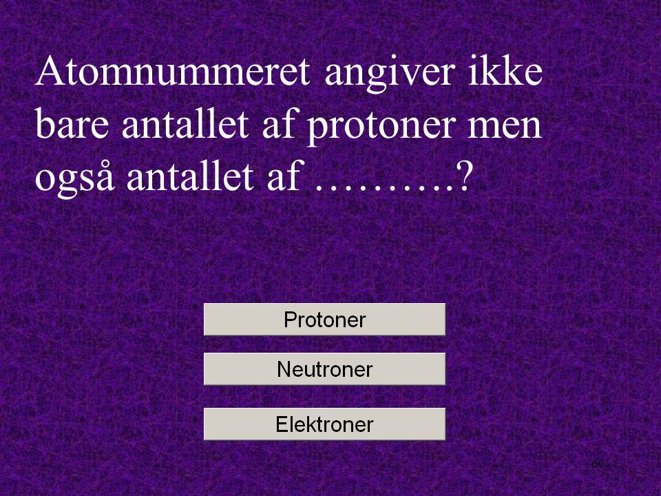 59 Når antallet af positive ladninger og negative ladninger skal være det samme i et atom, så er antallet af protoner og elektroner……..
