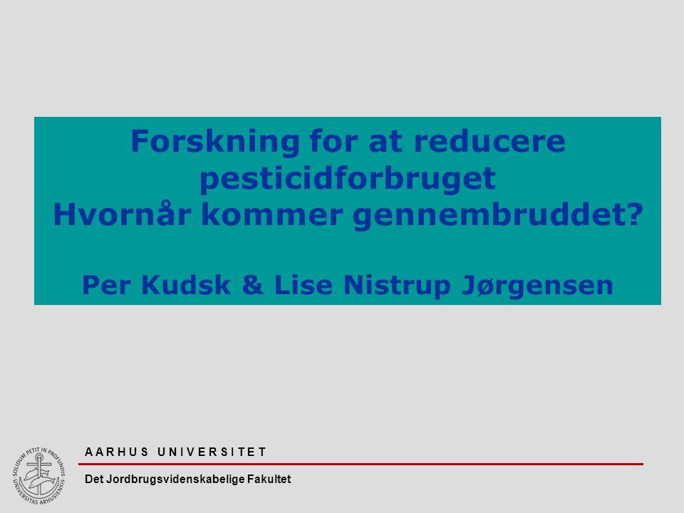 A A R H U S U N I V E R S I T E T Det Jordbrugsvidenskabelige Fakultet Forskning for at reducere pesticidforbruget Hvornår kommer gennembruddet.