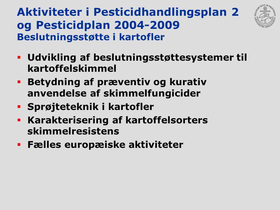 Aktiviteter i Pesticidhandlingsplan 2 og Pesticidplan 2004-2009 Beslutningsstøtte i kartofler  Udvikling af beslutningsstøttesystemer til kartoffelskimmel  Betydning af præventiv og kurativ anvendelse af skimmelfungicider  Sprøjteteknik i kartofler  Karakterisering af kartoffelsorters skimmelresistens  Fælles europæiske aktiviteter