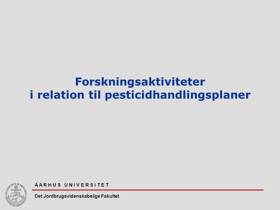 A A R H U S U N I V E R S I T E T Det Jordbrugsvidenskabelige Fakultet Forskningsaktiviteter i relation til pesticidhandlingsplaner
