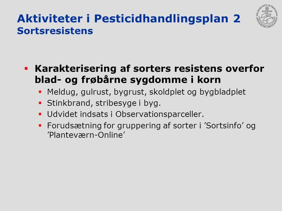 Aktiviteter i Pesticidhandlingsplan 2 Sortsresistens  Karakterisering af sorters resistens overfor blad- og frøbårne sygdomme i korn  Meldug, gulrust, bygrust, skoldplet og bygbladplet  Stinkbrand, stribesyge i byg.