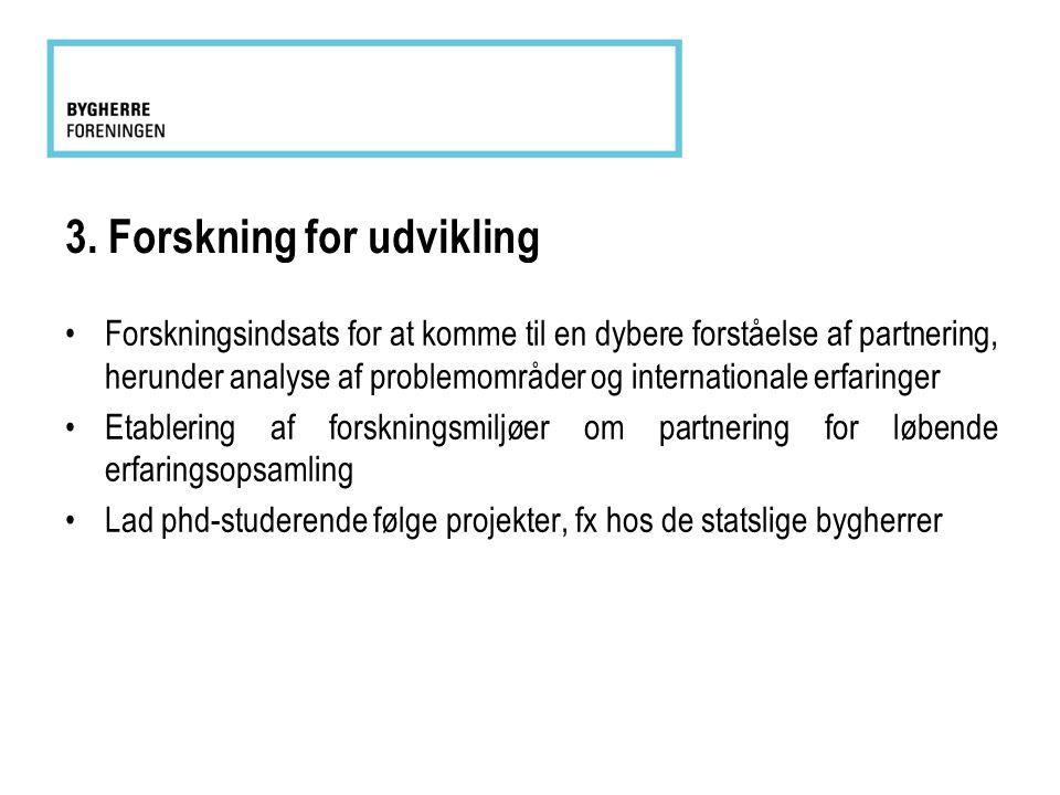 3. Forskning for udvikling •Forskningsindsats for at komme til en dybere forståelse af partnering, herunder analyse af problemområder og international