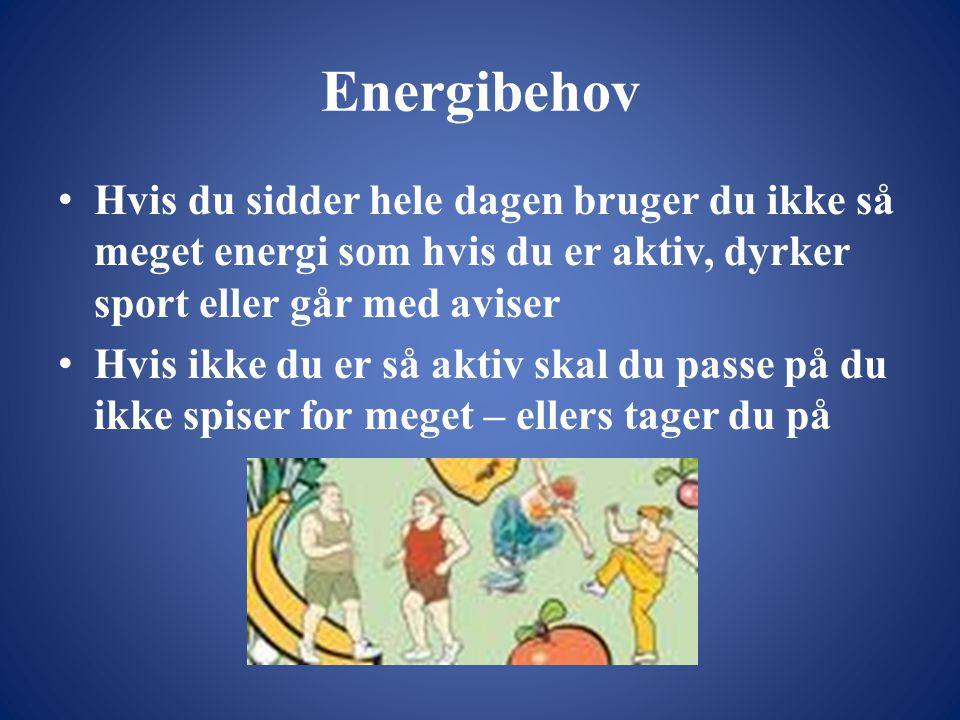 Energibehov • Hvis du sidder hele dagen bruger du ikke så meget energi som hvis du er aktiv, dyrker sport eller går med aviser • Hvis ikke du er så aktiv skal du passe på du ikke spiser for meget – ellers tager du på