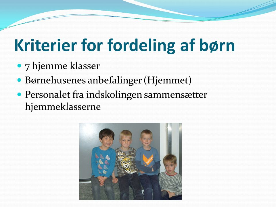 Kriterier for fordeling af børn  7 hjemme klasser  Børnehusenes anbefalinger (Hjemmet)  Personalet fra indskolingen sammensætter hjemmeklasserne