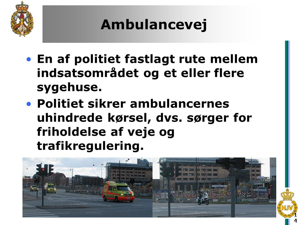 14 Ambulancevej •En af politiet fastlagt rute mellem indsatsområdet og et eller flere sygehuse. •Politiet sikrer ambulancernes uhindrede kørsel, dvs.