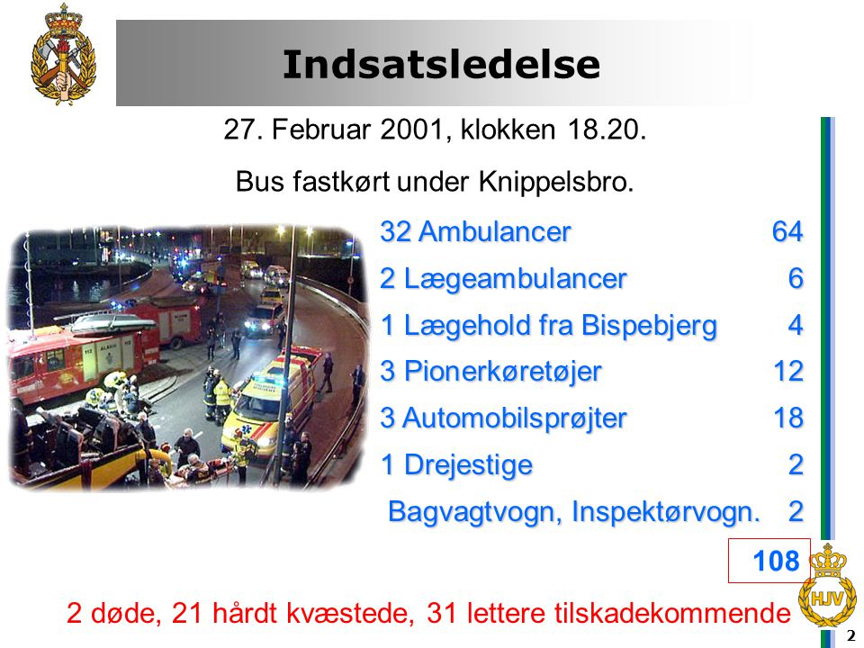2 Indsatsledelse Hvorfor ? 27. Februar 2001, klokken 18.20. Bus fastkørt under Knippelsbro. 32 Ambulancer64 2 Lægeambulancer6 1 Lægehold fra Bispebjer