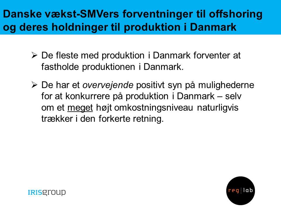 Danske vækst-SMVers forventninger til offshoring og deres holdninger til produktion i Danmark  De fleste med produktion i Danmark forventer at fastholde produktionen i Danmark.