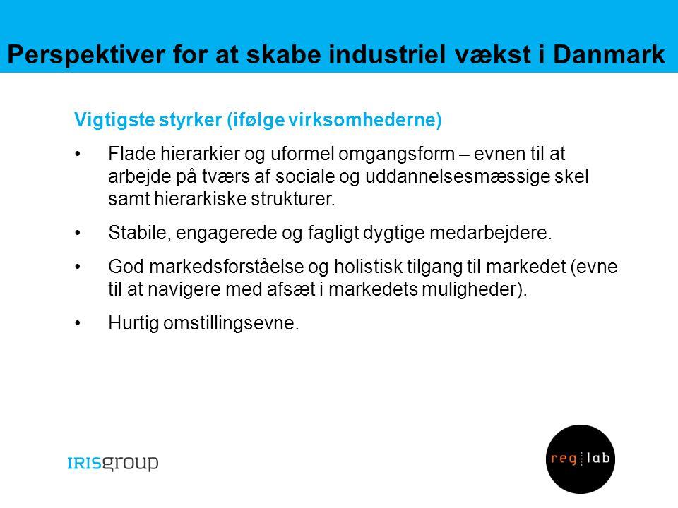 Perspektiver for at skabe industriel vækst i Danmark Vigtigste styrker (ifølge virksomhederne) •Flade hierarkier og uformel omgangsform – evnen til at arbejde på tværs af sociale og uddannelsesmæssige skel samt hierarkiske strukturer.