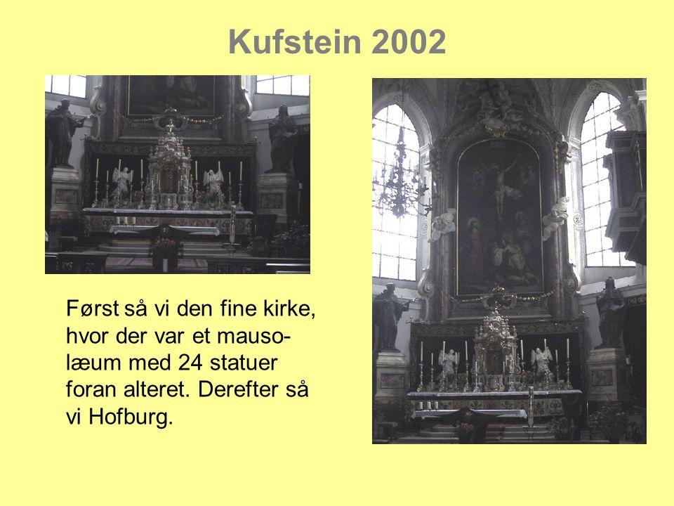 Kufstein 2002 Først så vi den fine kirke, hvor der var et mauso- læum med 24 statuer foran alteret.