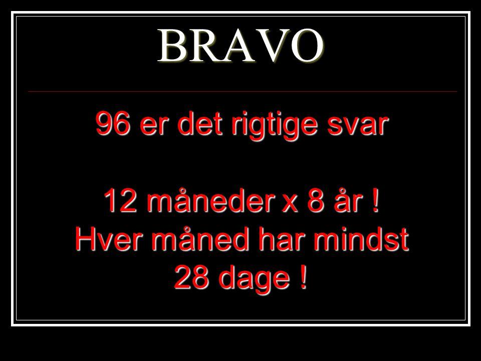 BRAVO 96 er det rigtige svar 12 måneder x 8 år ! Hver måned har mindst 28 dage !